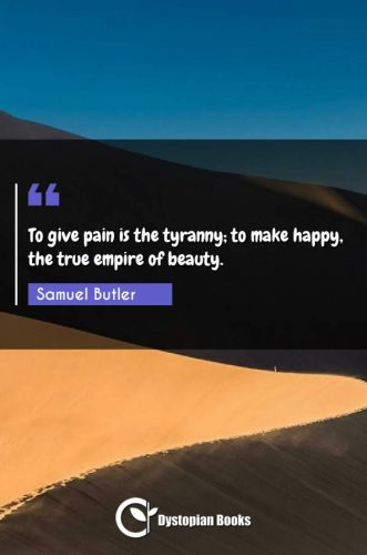 To give pain is the tyranny; to make happy, the true empire of beauty.