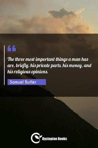 The three most important things a man has are, briefly, his private parts, his money, and his religious opinions.