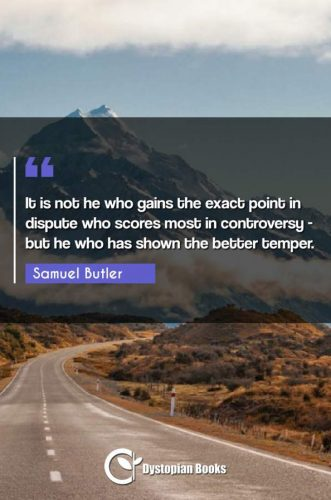 It is not he who gains the exact point in dispute who scores most in controversy - but he who has shown the better temper.