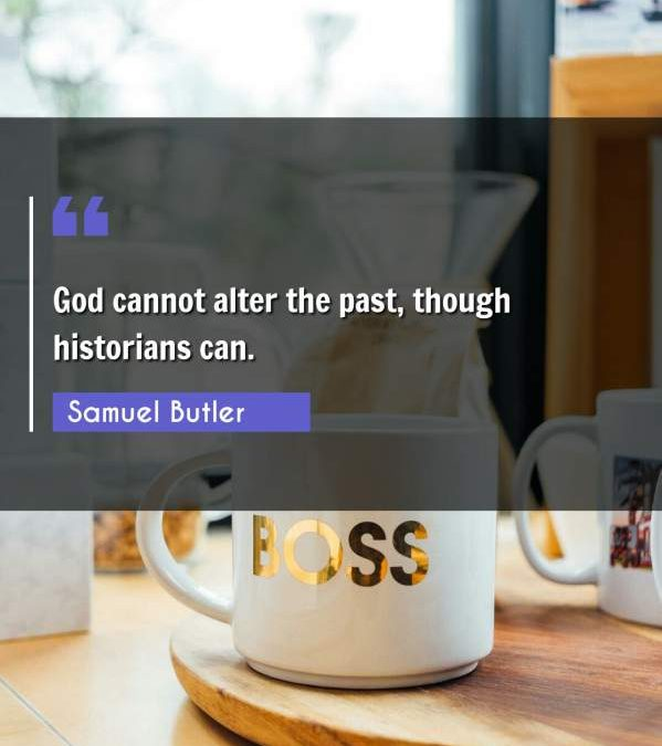 God cannot alter the past, though historians can.