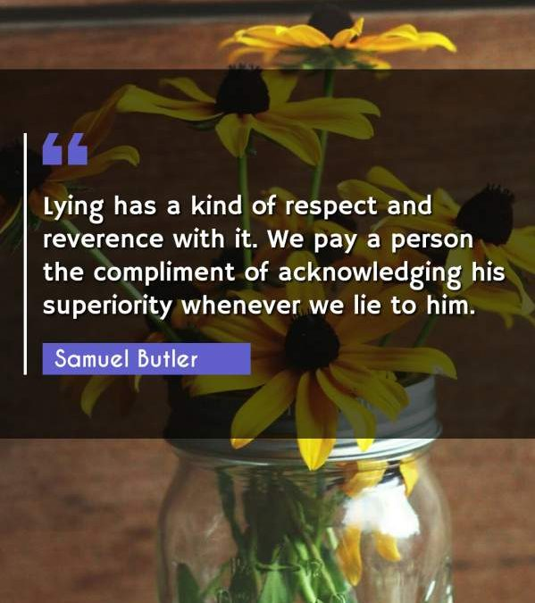 Lying has a kind of respect and reverence with it. We pay a person the compliment of acknowledging his superiority whenever we lie to him.