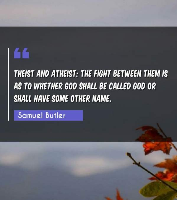 Theist and atheist: the fight between them is as to whether God shall be called God or shall have some other name.