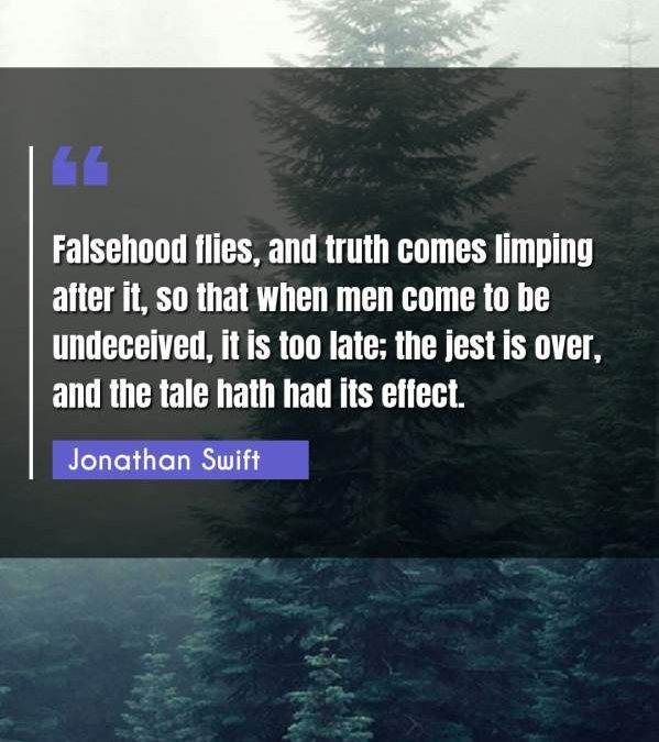 Falsehood flies, and truth comes limping after it, so that when men come to be undeceived, it is too late; the jest is over, and the tale hath had its effect.