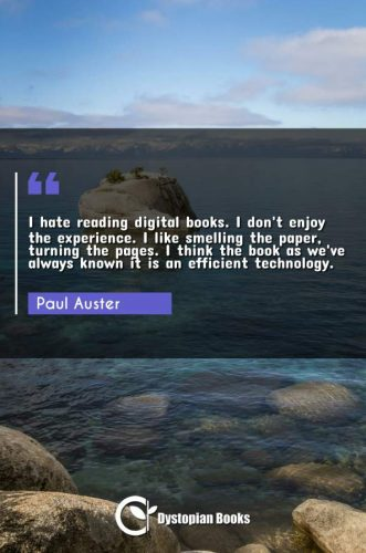 I hate reading digital books. I don't enjoy the experience. I like smelling the paper, turning the pages. I think the book as we've always known it is an efficient technology.