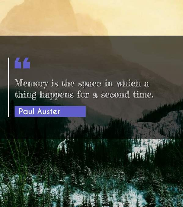 Memory is the space in which a thing happens for a second time.