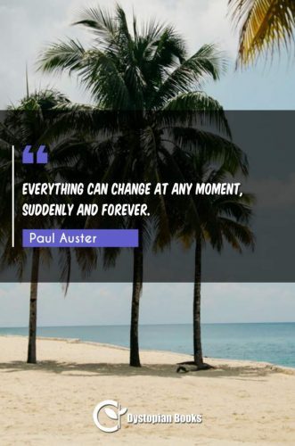 Everything can change at any moment, suddenly and forever.