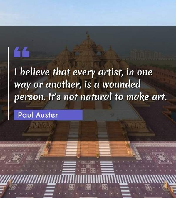 I believe that every artist, in one way or another, is a wounded person. It's not natural to make art.