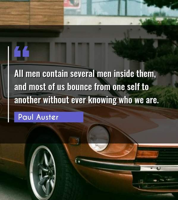 All men contain several men inside them, and most of us bounce from one self to another without ever knowing who we are.
