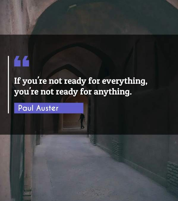If you're not ready for everything, you're not ready for anything.