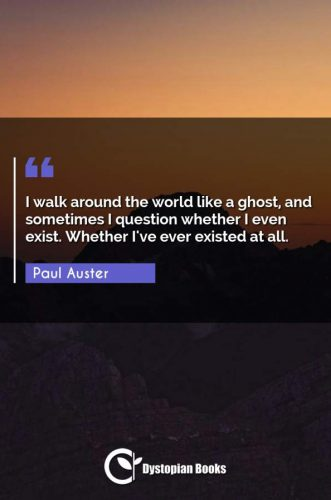 I walk around the world like a ghost, and sometimes I question whether I even exist. Whether I've ever existed at all.