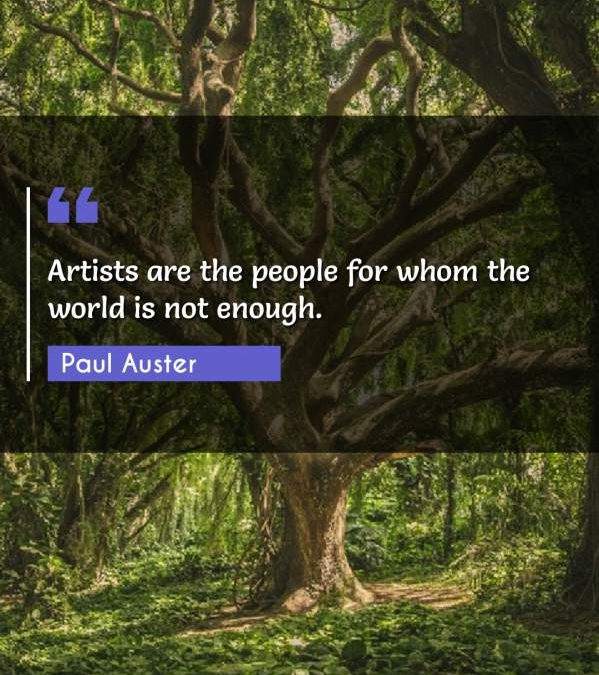 Artists are the people for whom the world is not enough.