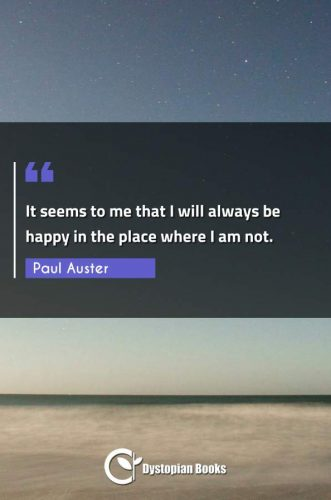 It seems to me that I will always be happy in the place where I am not.