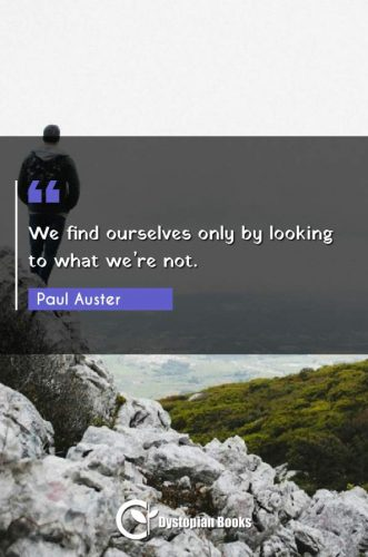 We find ourselves only by looking to what we're not.