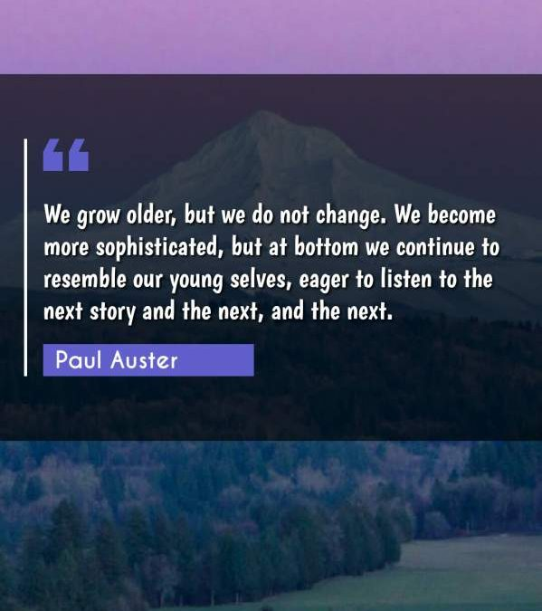 We grow older, but we do not change. We become more sophisticated, but at bottom we continue to resemble our young selves, eager to listen to the next story and the next, and the next.