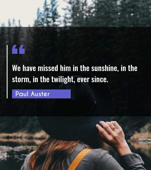 We have missed him in the sunshine, in the storm, in the twilight, ever since.