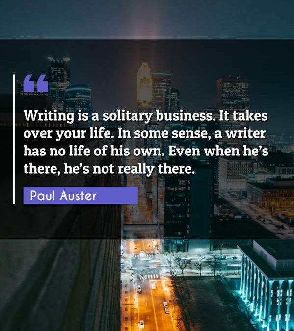 Writing is a solitary business. It takes over your life. In some sense, a writer has no life of his own. Even when he's there, he's not really there.
