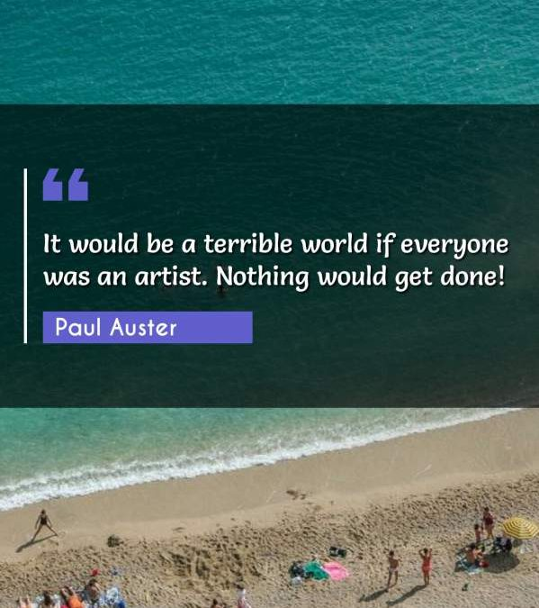 It would be a terrible world if everyone was an artist. Nothing would get done!