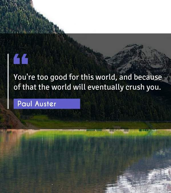 You're too good for this world, and because of that the world will eventually crush you.