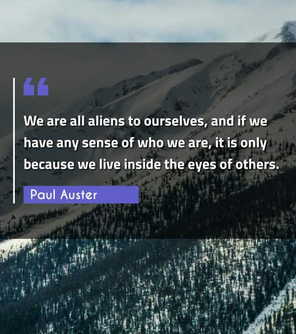 We are all aliens to ourselves, and if we have any sense of who we are, it is only because we live inside the eyes of others.