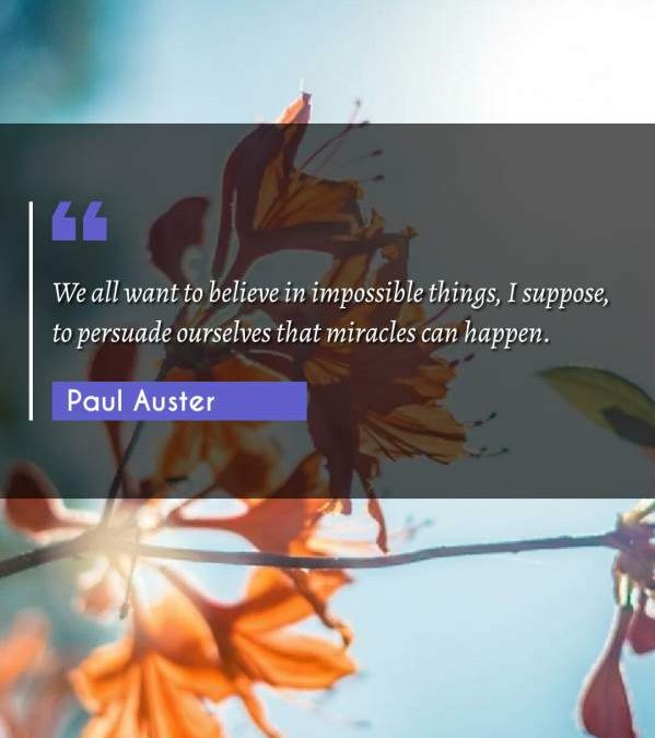 We all want to believe in impossible things, I suppose, to persuade ourselves that miracles can happen.