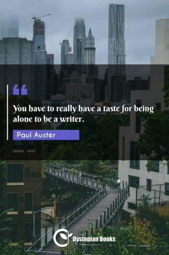 You have to really have a taste for being alone to be a writer.