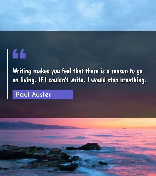 Writing makes you feel that there is a reason to go on living. If I couldn't write, I would stop breathing.