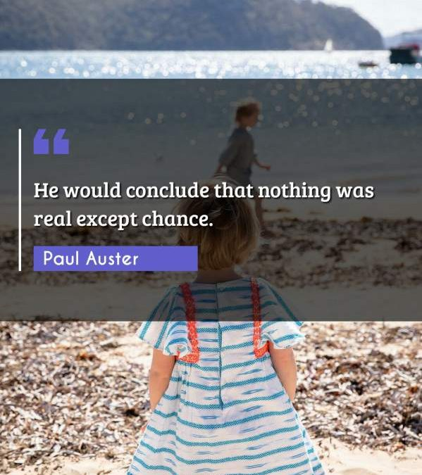 He would conclude that nothing was real except chance.