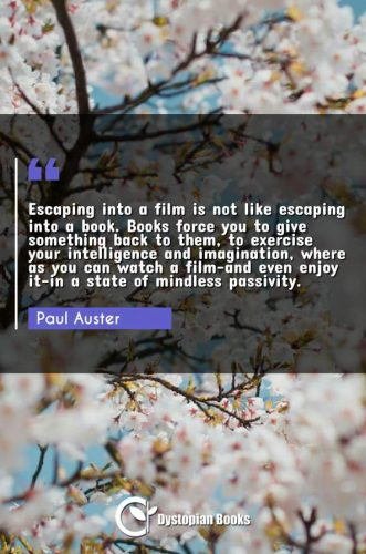 Escaping into a film is not like escaping into a book. Books force you to give something back to them, to exercise your intelligence and imagination, where as you can watch a film-and even enjoy it-in a state of mindless passivity.