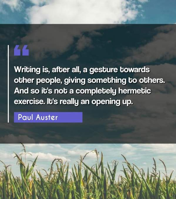 Writing is, after all, a gesture towards other people, giving something to others. And so it's not a completely hermetic exercise. It's really an opening up.