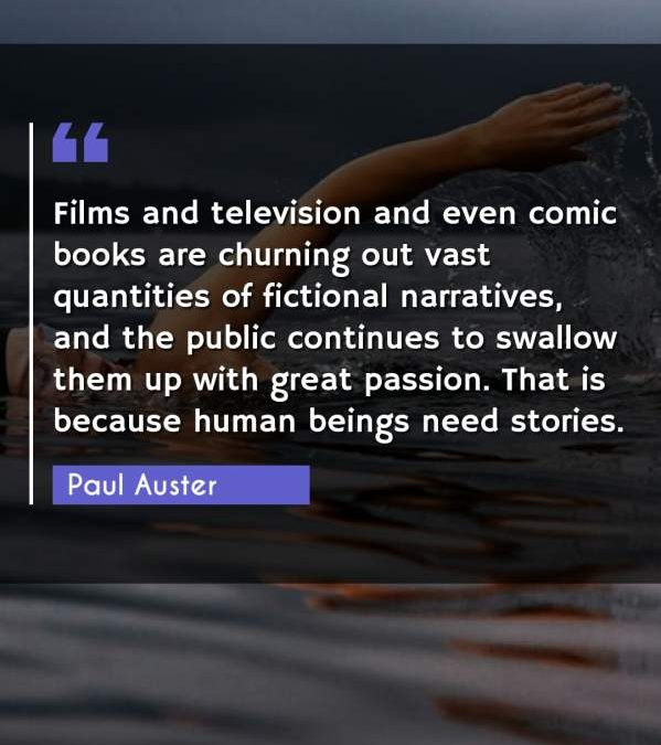Films and television and even comic books are churning out vast quantities of fictional narratives, and the public continues to swallow them up with great passion. That is because human beings need stories.