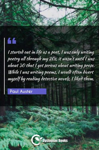 I started out in life as a poet, I was only writing poetry all through my 20s, it wasn't until I was about 30 that I got serious about writing prose. While I was writing poems, I would often divert myself by reading detective novels, I liked them.