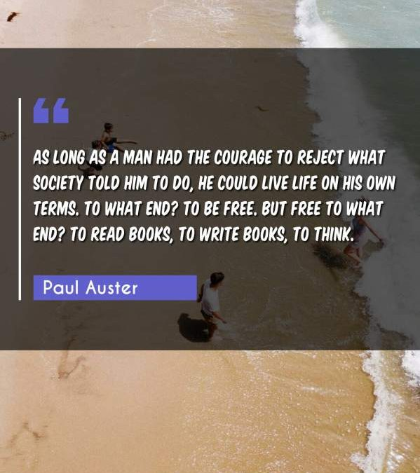As long as a man had the courage to reject what society told him to do, he could live life on his own terms. To what end? To be free. But free to what end? To read books, to write books, to think.