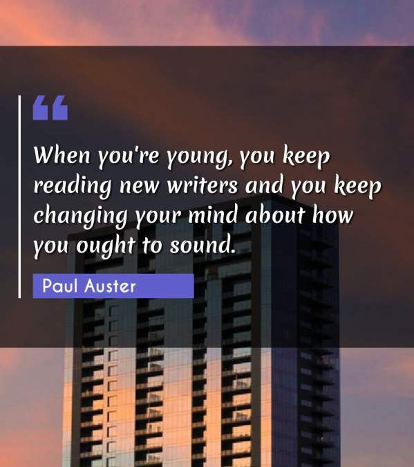 When you're young, you keep reading new writers and you keep changing your mind about how you ought to sound.