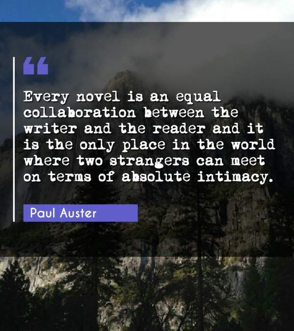 Every novel is an equal collaboration between the writer and the reader and it is the only place in the world where two strangers can meet on terms of absolute intimacy.