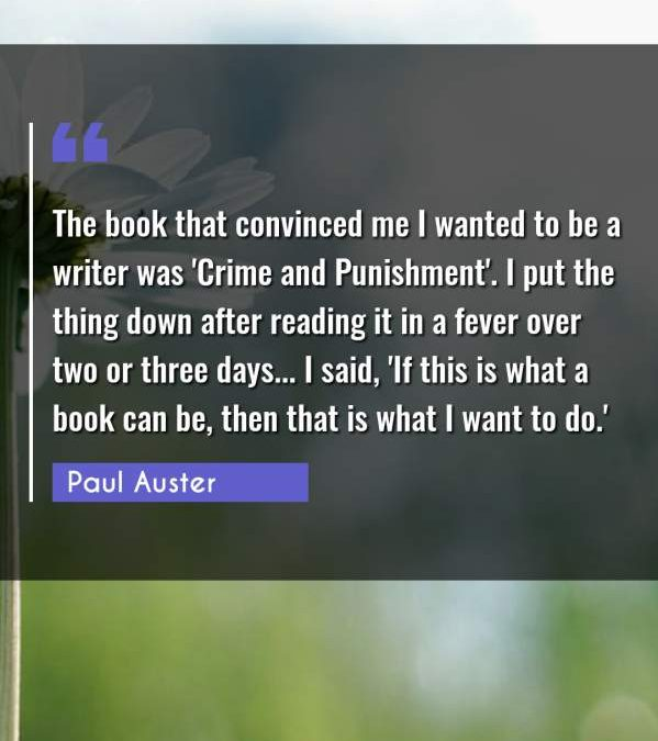 The book that convinced me I wanted to be a writer was 'Crime and Punishment'. I put the thing down after reading it in a fever over two or three days... I said, 'If this is what a book can be, then that is what I want to do.'