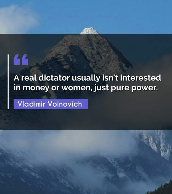 A real dictator usually isn't interested in money or women, just pure power.