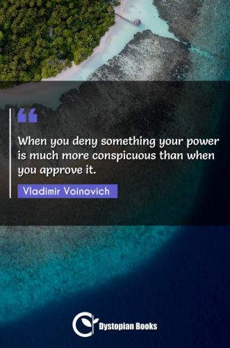When you deny something your power is much more conspicuous than when you approve it.