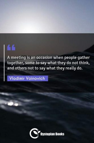 A meeting is an occasion when people gather together, some to say what they do not think, and others not to say what they really do.