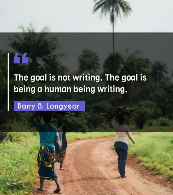 The goal is not writing. The goal is being a human being writing.