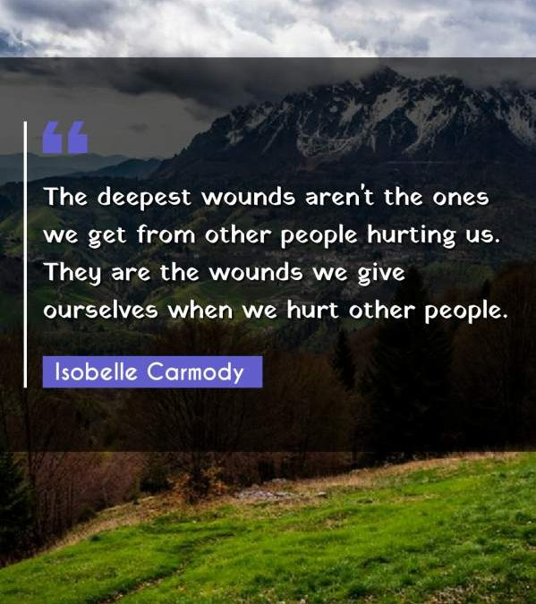 The deepest wounds aren't the ones we get from other people hurting us. They are the wounds we give ourselves when we hurt other people.