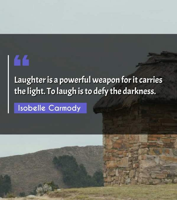 Laughter is a powerful weapon for it carries the light. To laugh is to defy the darkness.