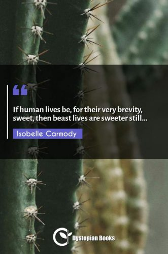 If human lives be, for their very brevity, sweet, then beast lives are sweeter still...