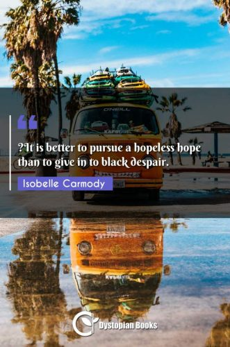 ?It is better to pursue a hopeless hope than to give in to black despair.