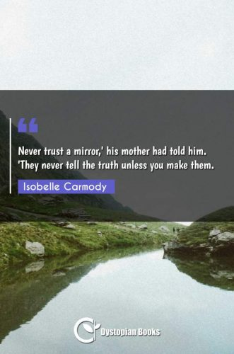 Never trust a mirror,' his mother had told him. 'They never tell the truth unless you make them.