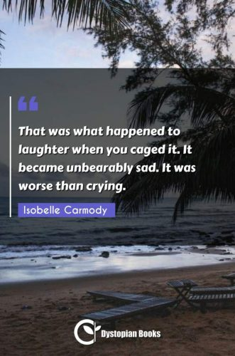 That was what happened to laughter when you caged it. It became unbearably sad. It was worse than crying.