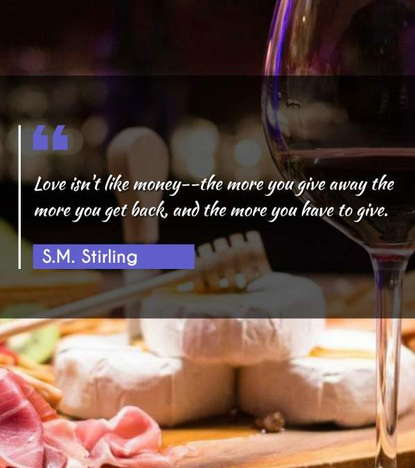 Love isn't like money--the more you give away the more you get back, and the more you have to give.