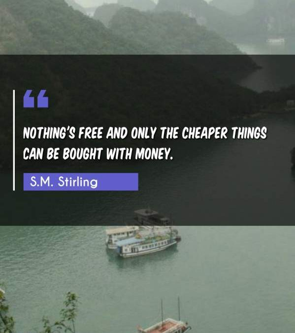 Nothing's free and only the cheaper things can be bought with money.