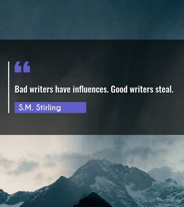 Bad writers have influences. Good writers steal.