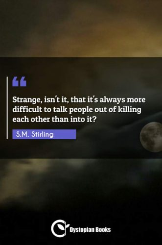 Strange, isn't it, that it's always more difficult to talk people out of killing each other than into it?