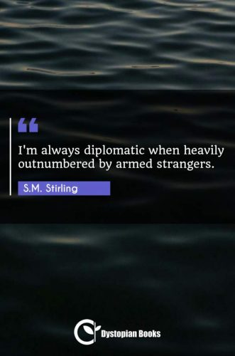 I'm always diplomatic when heavily outnumbered by armed strangers.